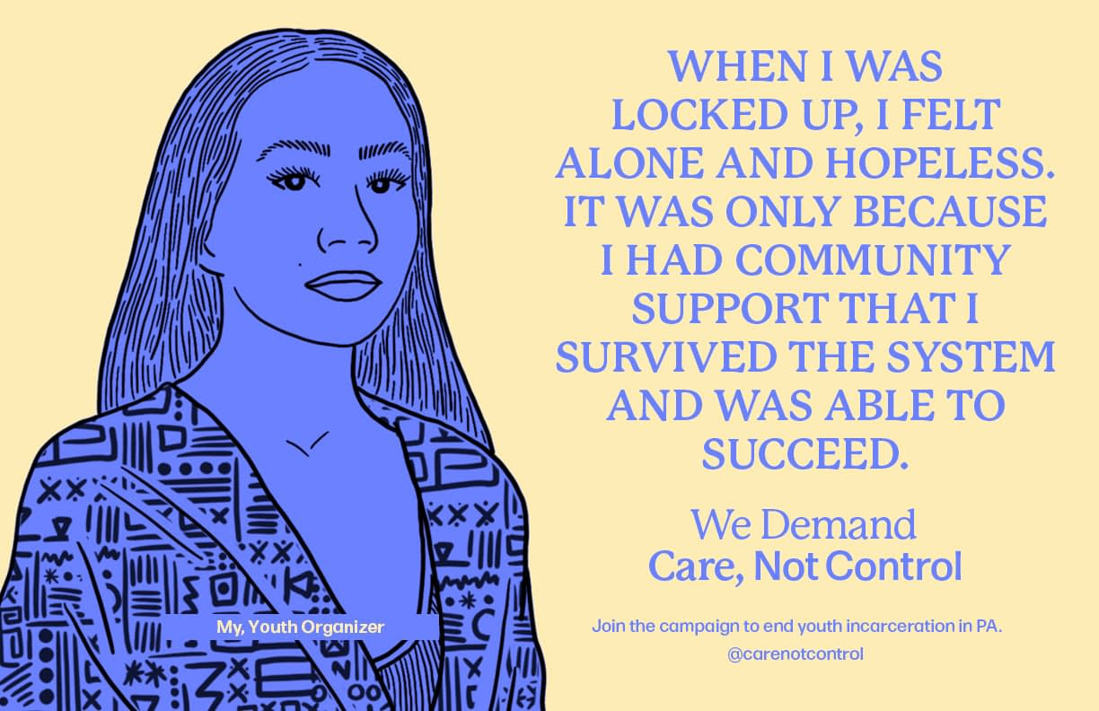 When I was locked up, I felt alone and hopeless. It was only because I had community support that I survived the system and was able to succeed. - My, Youth organizer